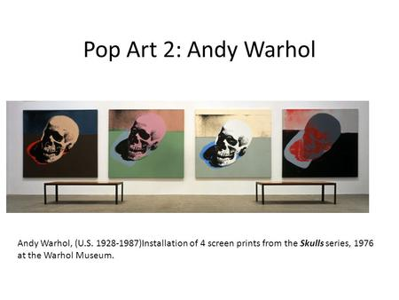 Pop Art 2: Andy Warhol Andy Warhol, (U.S. 1928-1987)Installation of 4 screen prints from the Skulls series, 1976 at the Warhol Museum.