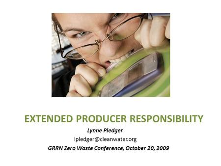 EXTENDED PRODUCER RESPONSIBILITY Lynne Pledger GRRN Zero Waste Conference, October 20, 2009.