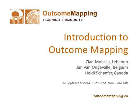 Outcomemapping.ca Introduction to Outcome Mapping Ziad Moussa, Lebanon Jan Van Ongevalle, Belgium Heidi Schaefer, Canada 22 September 2014 – Dar Es Salaam.