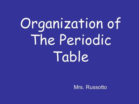 Organization of The Periodic Table Mrs. Russotto.
