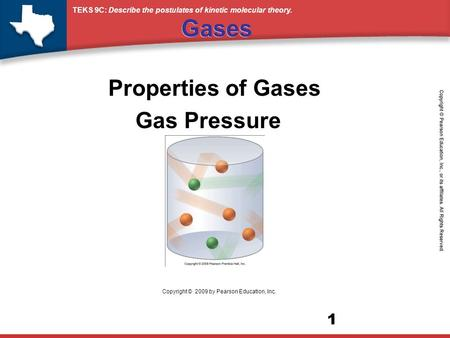 TEKS 9C: Describe the postulates of kinetic molecular theory. 1 Gases Properties of Gases Gas Pressure Copyright © 2009 by Pearson Education, Inc.