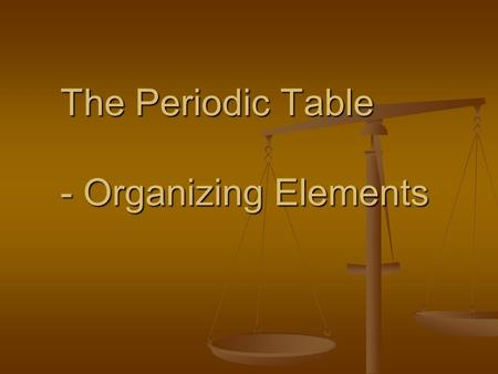 The Periodic Table - Organizing Elements. Many elements were unknown when the Periodic Table was first created Many elements were unknown when the Periodic.