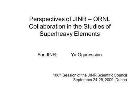 106 th Session of the JINR Scientific Council September 24-25, 2009, Dubna Perspectives of JINR – ORNL Collaboration in the Studies of Superheavy Elements.