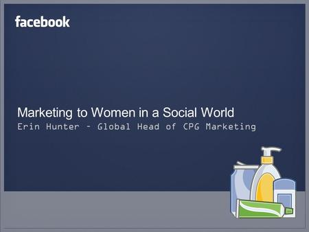 Marketing to Women in a Social World Erin Hunter – Global Head of CPG Marketing.