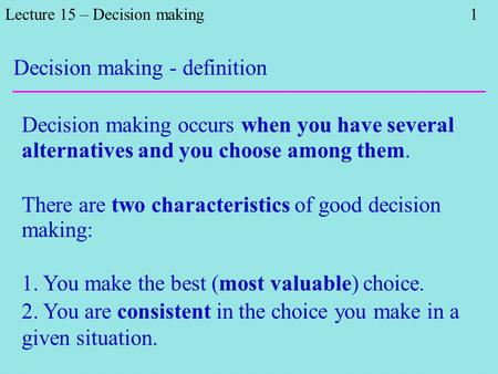 Lecture 15 – Decision making 1 Decision making occurs when you have several alternatives and you choose among them. There are two characteristics of good.
