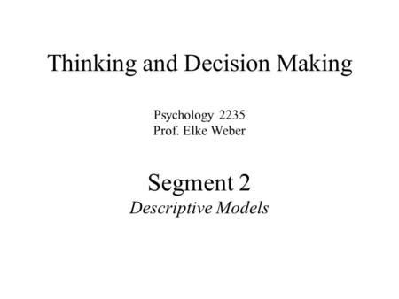 Thinking and Decision Making Psychology 2235 Prof. Elke Weber Segment 2 Descriptive Models.