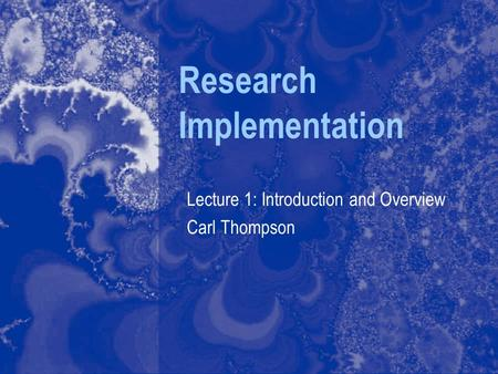 Research Implementation Lecture 1: Introduction and Overview Carl Thompson.