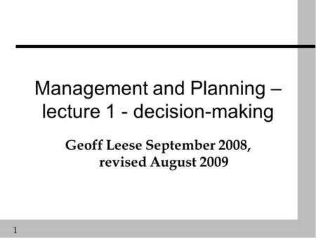 1 Management and Planning – lecture 1 - decision-making Geoff Leese September 2008, revised August 2009.