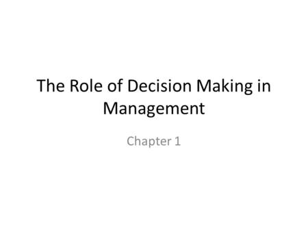 The Role of Decision Making in Management Chapter 1.
