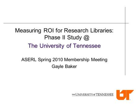 Measuring ROI for Research Libraries: Phase II The University of Tennessee ASERL Spring 2010 Membership Meeting Gayle Baker.