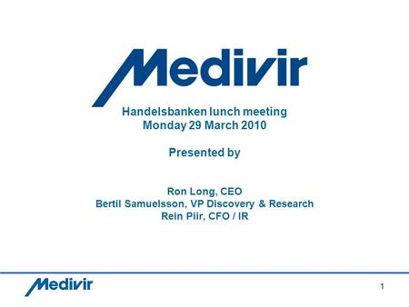 1 Handelsbanken lunch meeting Monday 29 March 2010 Presented by Ron Long, CEO Bertil Samuelsson, VP Discovery & Research Rein Piir, CFO / IR.