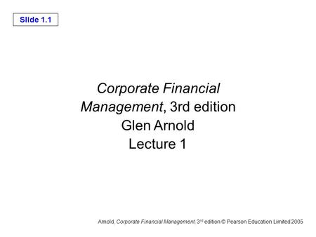 Slide 1.1 Arnold, Corporate Financial Management, 3 rd edition © Pearson Education Limited 2005 Corporate Financial Management, 3rd edition Glen Arnold.
