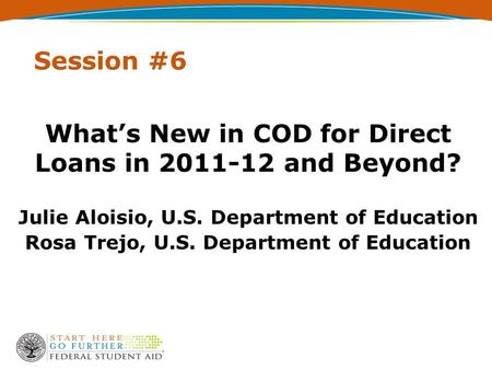 Session #6 What's New in COD for Direct Loans in 2011-12 and Beyond? Julie Aloisio, U.S. Department of Education Rosa Trejo, U.S. Department of Education.
