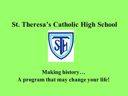 St. Theresa's Catholic High School Making history… A program that may change your life!