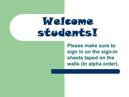 Welcome students! Please make sure to sign in on the sign-in sheets taped on the walls (in alpha order).