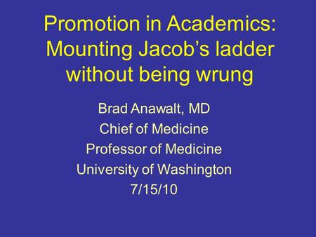 Promotion in Academics: Mounting Jacob's ladder without being wrung Brad Anawalt, MD Chief of Medicine Professor of Medicine University of Washington 7/15/10.