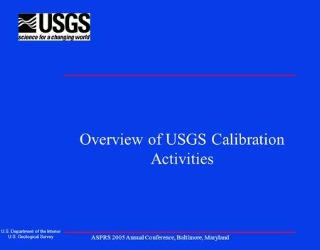 ASPRS 2005 Annual Conference, Baltimore, Maryland Overview of USGS Calibration Activities U.S. Department of the Interior U.S. Geological Survey.