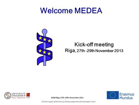 KOM Riga 27th-29th November 2013 With the support of the Erasmus Mundus programme of the European Union Welcome MEDEA Kick-off meeting Riga, 27th -29th.