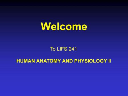 Welcome To LIFS 241 HUMAN ANATOMY AND PHYSIOLOGY II.