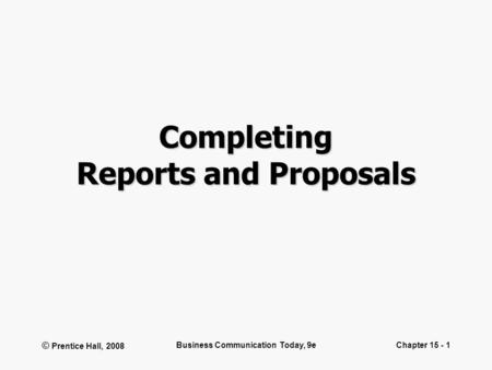 © Prentice Hall, 2008 Business Communication Today, 9eChapter 15 - 1 Completing Reports and Proposals.