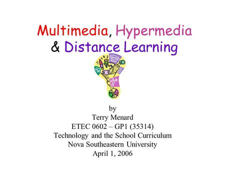 Multimedia, Hypermedia & Distance Learning by Terry Menard ETEC 0602 – GP1 (35314) Technology and the School Curriculum Nova Southeastern University April.