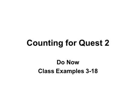Counting for Quest 2 Do Now Class Examples 3-18. 3. Suppose you take 4 different routes to Trenton, the 3 different routes to Philadelphia. How many different.