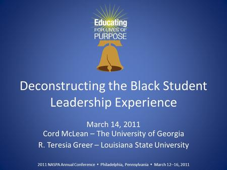 2011 NASPA Annual Conference  Philadelphia, Pennsylvania  March 12–16, 2011 Deconstructing the Black Student Leadership Experience March 14, 2011 Cord.