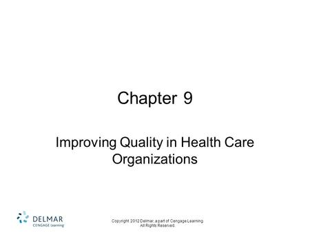 Copyright 2012 Delmar, a part of Cengage Learning. All Rights Reserved. Chapter 9 Improving Quality in Health Care Organizations.