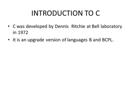 INTRODUCTION TO C C was developed by Dennis Ritchie at Bell laboratory in 1972 It is an upgrade version of languages B and BCPL.