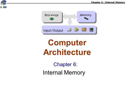 Chapter 6: Internal Memory Computer Architecture Chapter 6 : Internal Memory Memory Processor Input/Output.