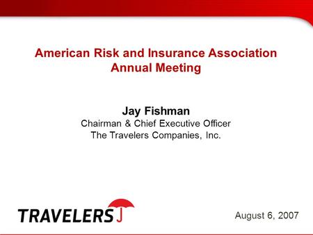 American Risk and Insurance Association Annual Meeting Jay Fishman Chairman & Chief Executive Officer The Travelers Companies, Inc. August 6, 2007.