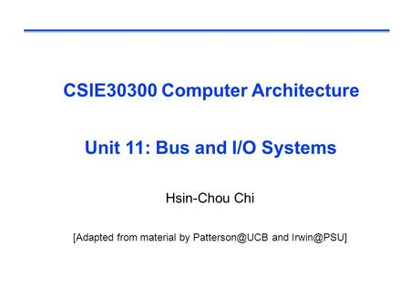 CSIE30300 Computer Architecture Unit 11: Bus and I/O Systems Hsin-Chou Chi [Adapted from material by and