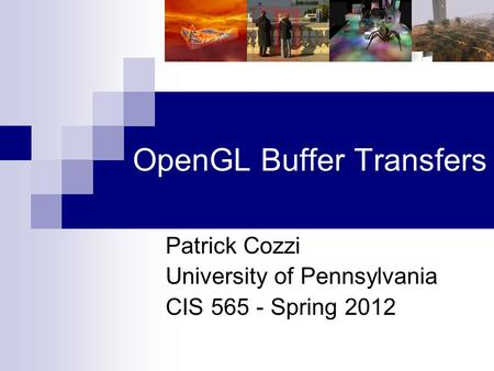 OpenGL Buffer Transfers Patrick Cozzi University of Pennsylvania CIS 565 - Spring 2012.