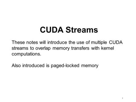 1 CUDA Streams These notes will introduce the use of multiple CUDA streams to overlap memory transfers with kernel computations. Also introduced is paged-locked.