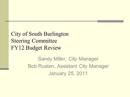 City of South Burlington Steering Committee FY12 Budget Review Sandy Miller, City Manager Bob Rusten, Assistant City Manager January 25, 2011.