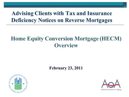 Advising Clients with Tax and Insurance Deficiency Notices on Reverse Mortgages Home Equity Conversion Mortgage (HECM) Overview February 23, 2011 1.