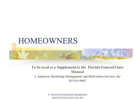© American Marketing Management and Motivations Services, Inc HOMEOWNERS To be used as a Supplement to the Florida General Lines Manual © American Marketing.
