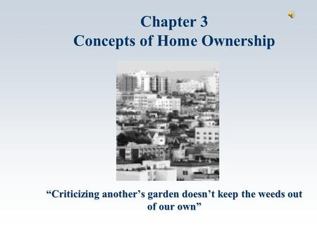 """Criticizing another's garden doesn't keep the weeds out of our own"" Chapter 3 Concepts of Home Ownership."