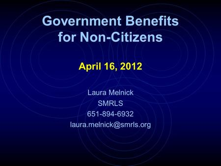 Government Benefits for Non-Citizens April 16, 2012 Laura Melnick SMRLS 651-894-6932