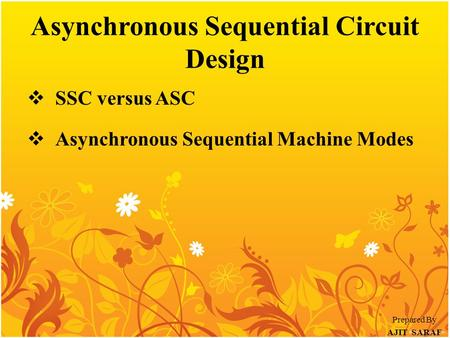 Asynchronous Sequential Circuit Design  SSC versus ASC  Asynchronous Sequential Machine Modes Prepared By AJIT SARAF.