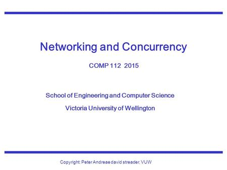 School of Engineering and Computer Science Victoria University of Wellington Copyright: Peter Andreae david streader, VUW Networking and Concurrency COMP.