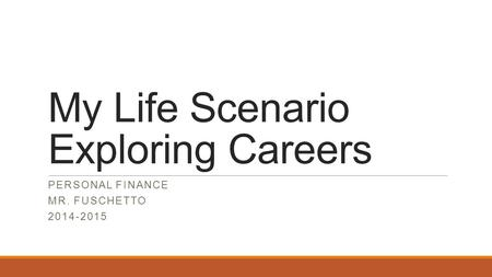 My Life Scenario Exploring Careers PERSONAL FINANCE MR. FUSCHETTO 2014-2015.