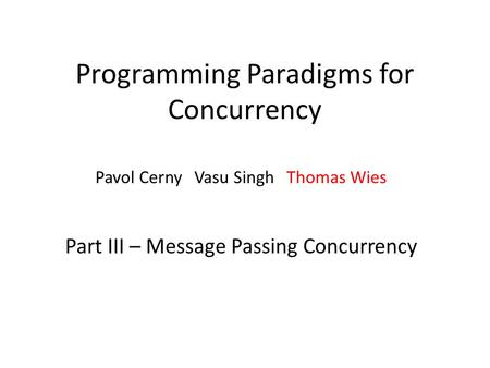 Programming Paradigms for Concurrency Pavol Cerny Vasu Singh Thomas Wies Part III – Message Passing Concurrency.