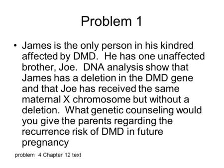 Problem 1 James is the only person in his kindred affected by DMD. He has one unaffected brother, Joe. DNA analysis show that James has a deletion in the.