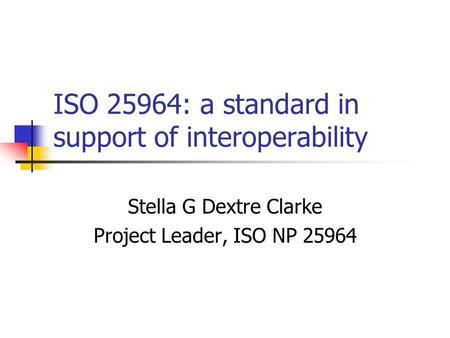ISO 25964: a standard in support of interoperability Stella G Dextre Clarke Project Leader, ISO NP 25964.