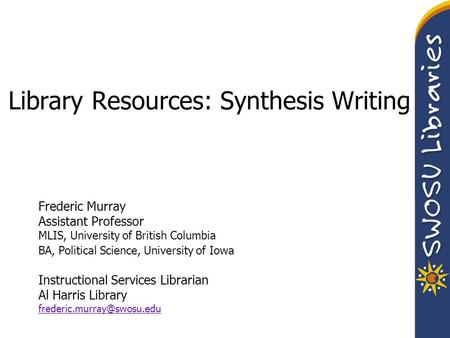 Library Resources: Synthesis Writing Frederic Murray Assistant Professor MLIS, University of British Columbia BA, Political Science, University of Iowa.