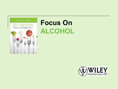 Focus On ALCOHOL. What's in Alcoholic Beverages? Alcoholic beverages consist primarily of water, ethanol, and sugar. Copyright 2012, John Wiley & Sons.