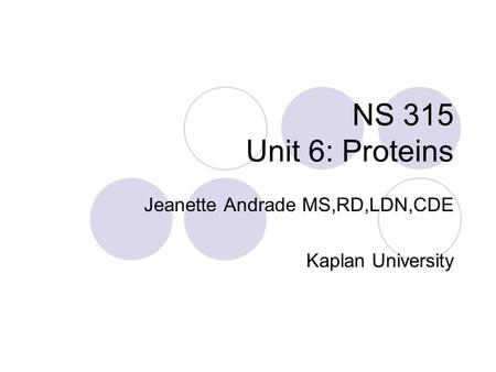 NS 315 Unit 6: Proteins Jeanette Andrade MS,RD,LDN,CDE Kaplan University.