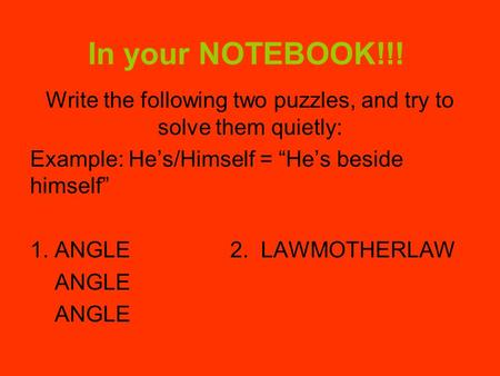 "In your NOTEBOOK!!! Write the following two puzzles, and try to solve them quietly: Example: He's/Himself = ""He's beside himself"" 1. ANGLE2. LAWMOTHERLAW."
