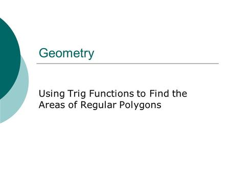 Geometry Using Trig Functions to Find the Areas of Regular Polygons.